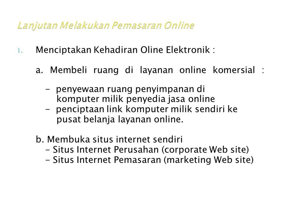 1. Menciptakan Kehadiran Oline Elektronik : a. Membeli ruang di layanan online komersial : - penyewaan ruang penyimpanan di komputer milik penyedia ja