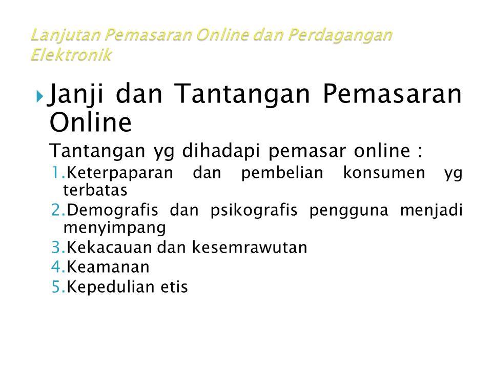  Janji dan Tantangan Pemasaran Online Tantangan yg dihadapi pemasar online : 1.Keterpaparan dan pembelian konsumen yg terbatas 2.Demografis dan psikografis pengguna menjadi menyimpang 3.Kekacauan dan kesemrawutan 4.Keamanan 5.Kepedulian etis
