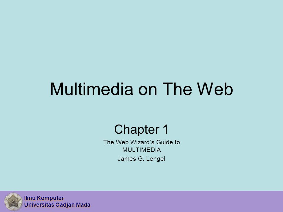 Ilmu Komputer Universitas Gadjah Mada Ilmu Komputer Universitas Gadjah Mada Multimedia on The Web Chapter 1 The Web Wizard's Guide to MULTIMEDIA James G.