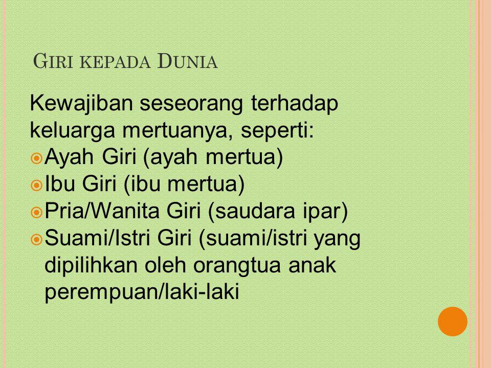 G IRI KEPADA D UNIA Kewajiban seseorang terhadap keluarga mertuanya, seperti:  Ayah Giri (ayah mertua)  Ibu Giri (ibu mertua)  Pria/Wanita Giri (saudara ipar)  Suami/Istri Giri (suami/istri yang dipilihkan oleh orangtua anak perempuan/laki-laki