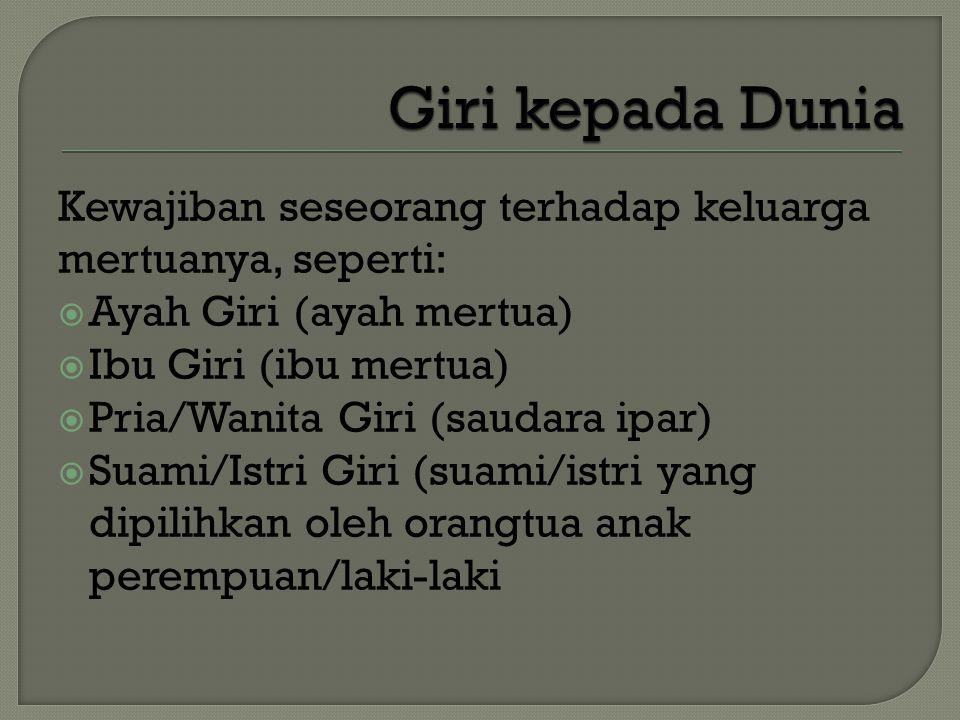 Kewajiban seseorang terhadap keluarga mertuanya, seperti:  Ayah Giri (ayah mertua)  Ibu Giri (ibu mertua)  Pria/Wanita Giri (saudara ipar)  Suami/Istri Giri (suami/istri yang dipilihkan oleh orangtua anak perempuan/laki-laki