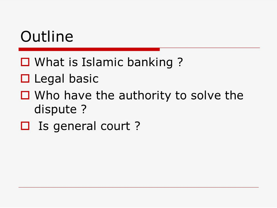 Outline  What is Islamic banking .  Legal basic  Who have the authority to solve the dispute .