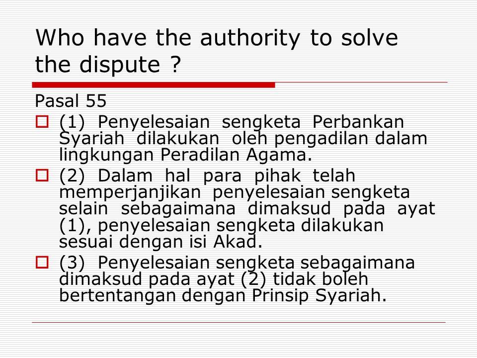 Who have the authority to solve the dispute ? Pasal 55  (1) Penyelesaian sengketa Perbankan Syariah dilakukan oleh pengadilan dalam lingkungan Peradi