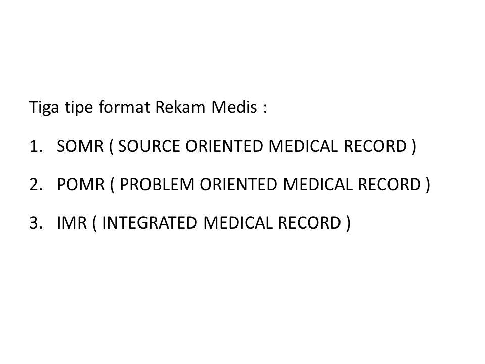 Tiga tipe format Rekam Medis : 1.SOMR ( SOURCE ORIENTED MEDICAL RECORD ) 2.POMR ( PROBLEM ORIENTED MEDICAL RECORD ) 3.IMR ( INTEGRATED MEDICAL RECORD