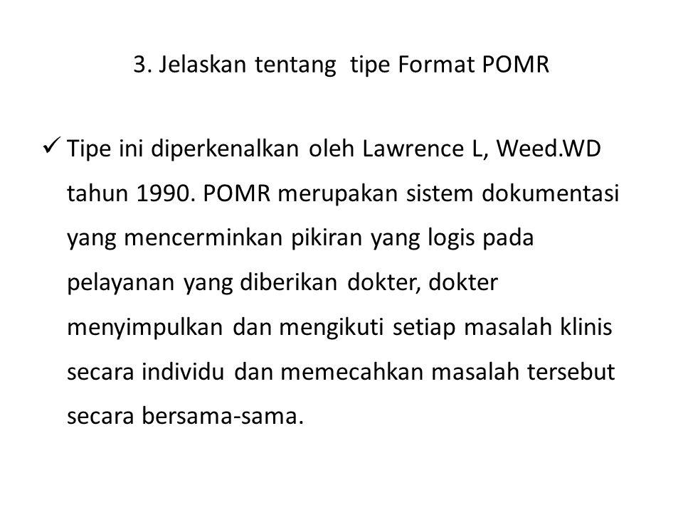3. Jelaskan tentang tipe Format POMR Tipe ini diperkenalkan oleh Lawrence L, Weed.WD tahun 1990. POMR merupakan sistem dokumentasi yang mencerminkan p