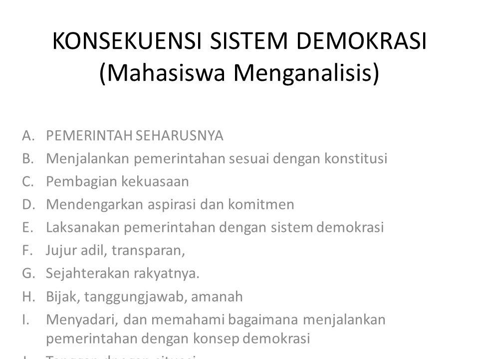 KONSEKUENSI SISTEM DEMOKRASI (Mahasiswa Menganalisis) A.PEMERINTAH SEHARUSNYA B.Menjalankan pemerintahan sesuai dengan konstitusi C.Pembagian kekuasaan D.Mendengarkan aspirasi dan komitmen E.Laksanakan pemerintahan dengan sistem demokrasi F.Jujur adil, transparan, G.Sejahterakan rakyatnya.