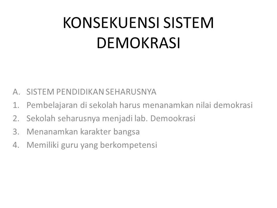 KONSEKUENSI SISTEM DEMOKRASI A.SISTEM PENDIDIKAN SEHARUSNYA 1.Pembelajaran di sekolah harus menanamkan nilai demokrasi 2.Sekolah seharusnya menjadi lab.