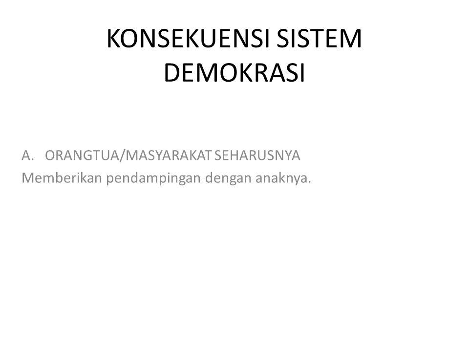 KONSEKUENSI SISTEM DEMOKRASI A.ORANGTUA/MASYARAKAT SEHARUSNYA Memberikan pendampingan dengan anaknya.