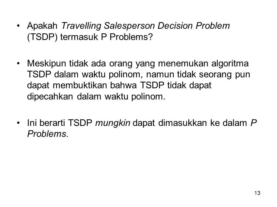 13 Apakah Travelling Salesperson Decision Problem (TSDP) termasuk P Problems? Meskipun tidak ada orang yang menemukan algoritma TSDP dalam waktu polin