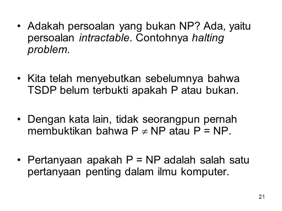 21 Adakah persoalan yang bukan NP? Ada, yaitu persoalan intractable. Contohnya halting problem. Kita telah menyebutkan sebelumnya bahwa TSDP belum ter