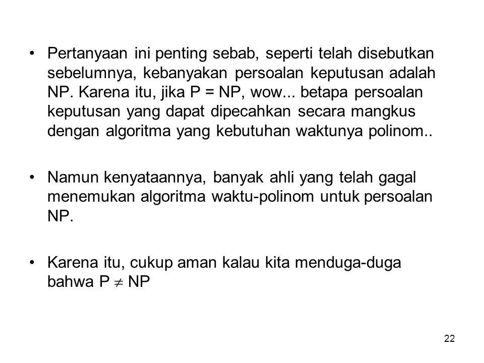 22 Pertanyaan ini penting sebab, seperti telah disebutkan sebelumnya, kebanyakan persoalan keputusan adalah NP. Karena itu, jika P = NP, wow... betapa