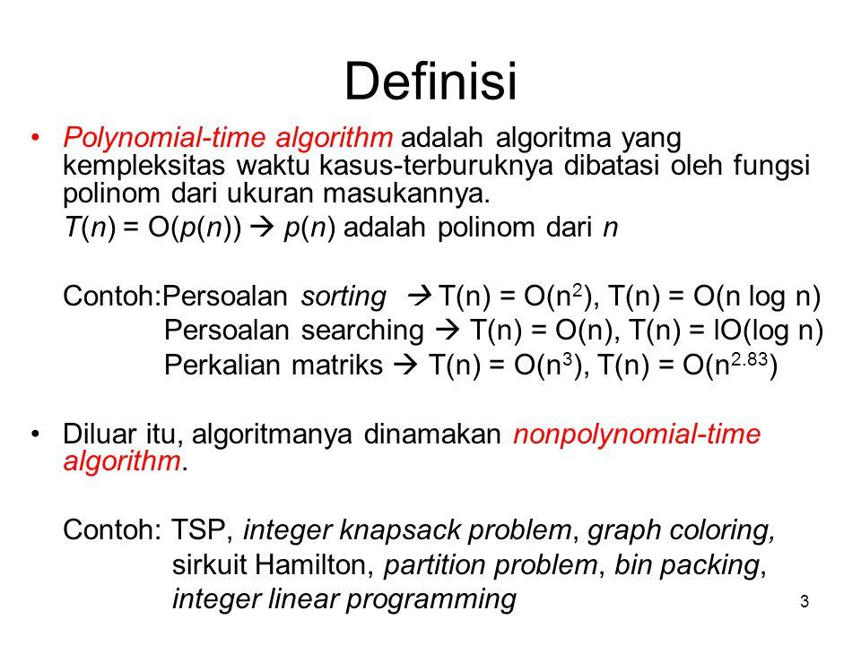 3 Definisi Polynomial-time algorithm adalah algoritma yang kempleksitas waktu kasus-terburuknya dibatasi oleh fungsi polinom dari ukuran masukannya. T