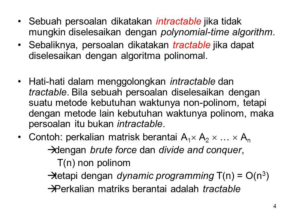 4 Sebuah persoalan dikatakan intractable jika tidak mungkin diselesaikan dengan polynomial-time algorithm. Sebaliknya, persoalan dikatakan tractable j