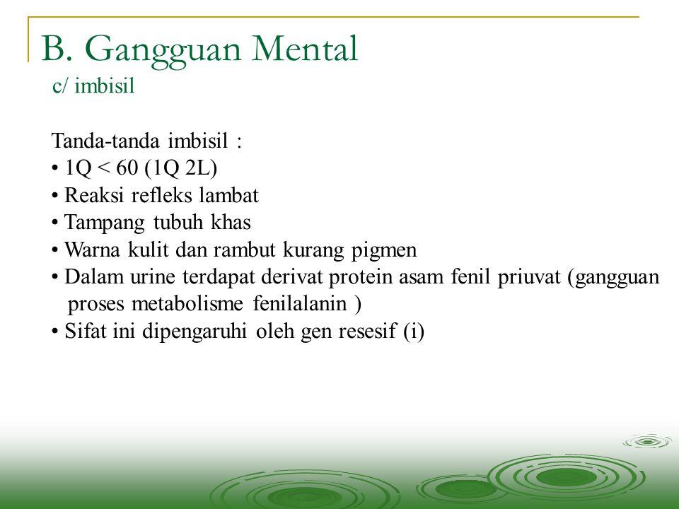 B. Gangguan Mental c/ imbisil Tanda-tanda imbisil : 1Q < 60 (1Q 2L) Reaksi refleks lambat Tampang tubuh khas Warna kulit dan rambut kurang pigmen Dala