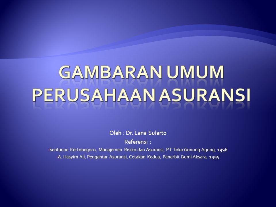 Oleh : Dr. Lana Sularto Referensi : Sentanoe Kertonegoro, Manajemen Risiko dan Asuransi, PT. Toko Gunung Agung, 1996 A. Hasyim Ali, Pengantar Asuransi