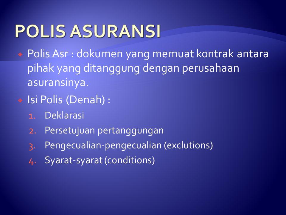  Polis Asr : dokumen yang memuat kontrak antara pihak yang ditanggung dengan perusahaan asuransinya.  Isi Polis (Denah) : 1.Deklarasi 2.Persetujuan