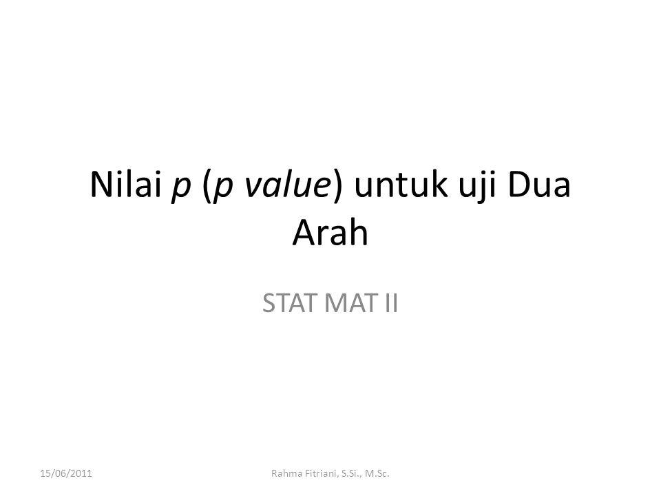 Nilai p (p value) untuk uji Dua Arah STAT MAT II 15/06/2011Rahma Fitriani, S.Si., M.Sc.