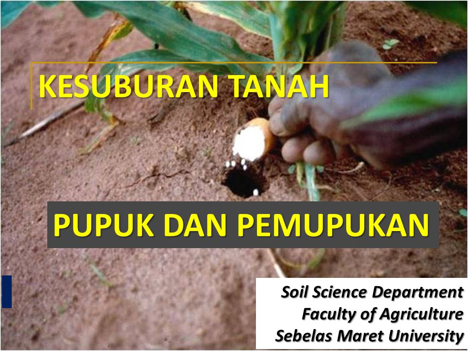 PUPUK DAN PEMUPUKAN KESUBURAN TANAH Soil Science Department Faculty of Agriculture Sebelas Maret University
