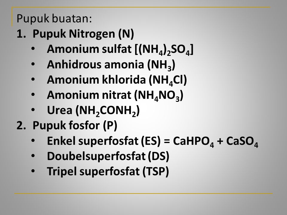 Pupuk buatan: 1.Pupuk Nitrogen (N) Amonium sulfat [(NH 4 ) 2 SO 4 ] Anhidrous amonia (NH 3 ) Amonium khlorida (NH 4 Cl) Amonium nitrat (NH 4 NO 3 ) Ur