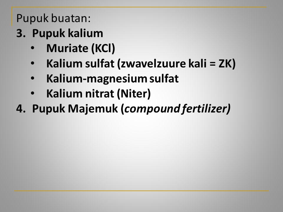 Pupuk buatan: 3.Pupuk kalium Muriate (KCl) Kalium sulfat (zwavelzuure kali = ZK) Kalium-magnesium sulfat Kalium nitrat (Niter) 4.Pupuk Majemuk (compou