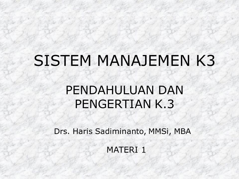 SISTEM MANAJEMEN K3 Drs. Haris Sadiminanto, MMSi, MBA MATERI 1 PENDAHULUAN DAN PENGERTIAN K.3