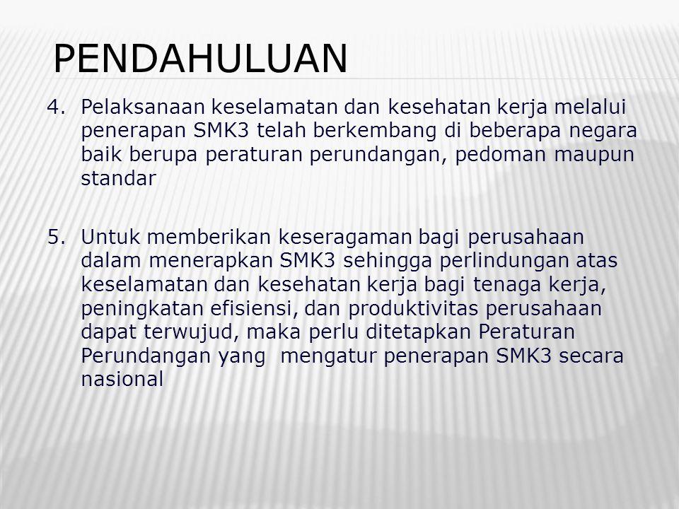 PENDAHULUAN 4. Pelaksanaan keselamatan dan kesehatan kerja melalui penerapan SMK3 telah berkembang di beberapa negara baik berupa peraturan perundanga