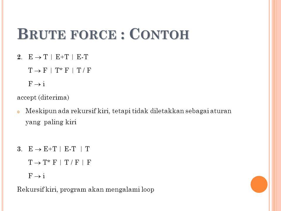 B RUTE FORCE : C ONTOH 2. E  T | E+T | E-T T  F | T* F | T / F F  i accept (diterima) Meskipun ada rekursif kiri, tetapi tidak diletakkan sebagai a