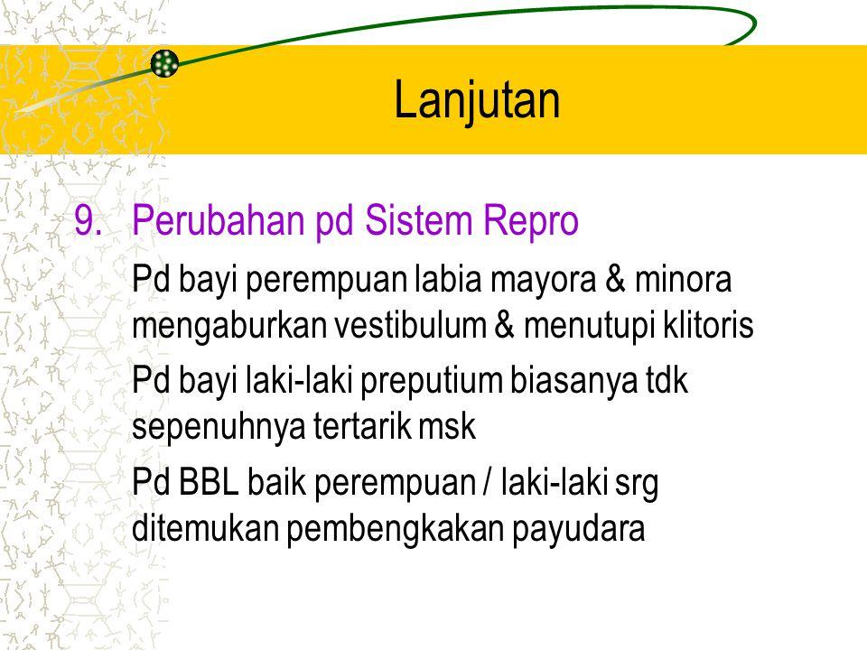 Lanjutan 8.Perubahan pd Sistem Integumen Pd BBL semua struktur kulit tlh ada ttp blm matur. Epidermis & dermis tdk terikat dgn erat & sgt tipis. Verni
