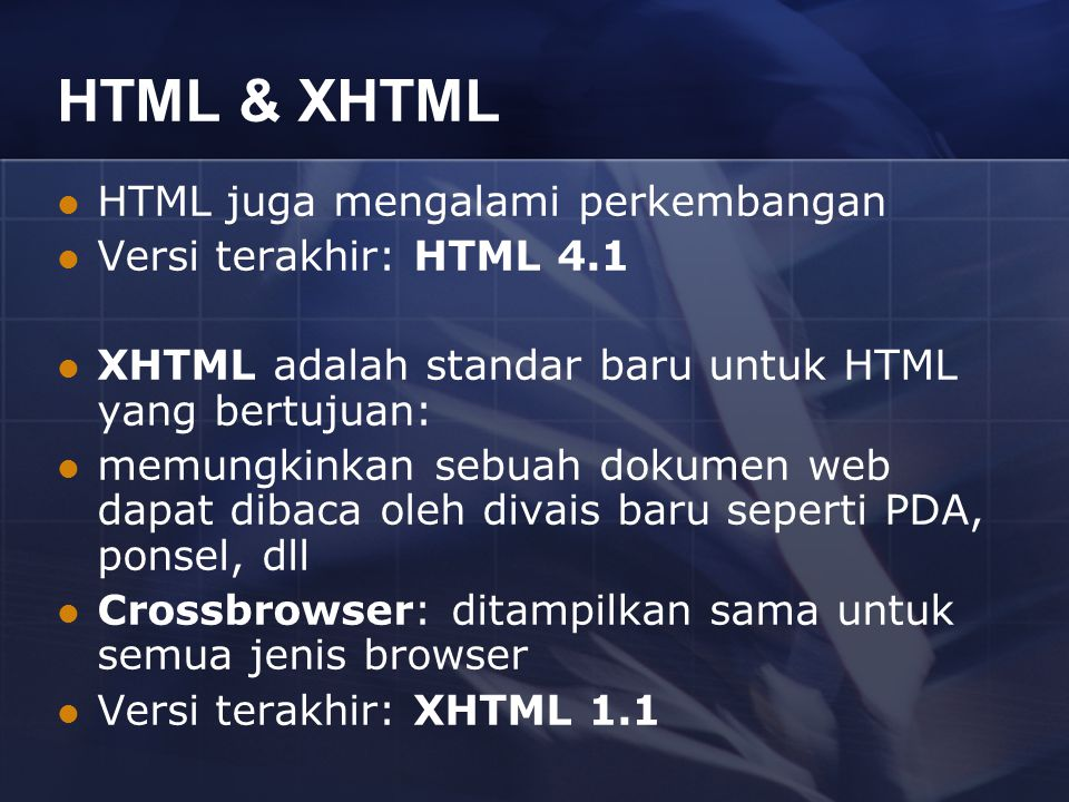 HTML & XHTML HTML juga mengalami perkembangan Versi terakhir: HTML 4.1 XHTML adalah standar baru untuk HTML yang bertujuan: memungkinkan sebuah dokume