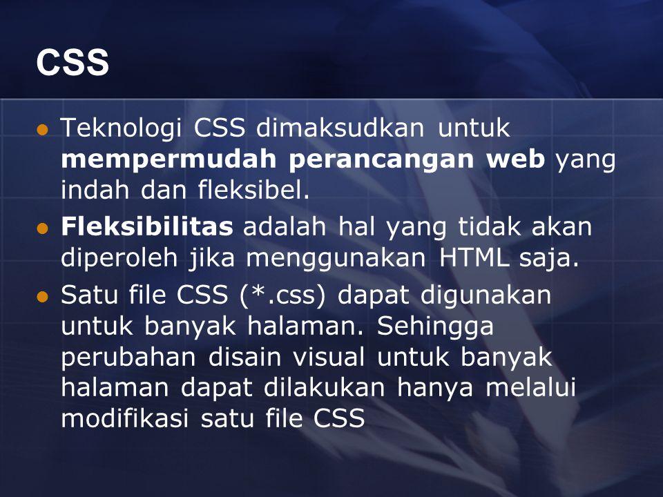 CSS Teknologi CSS dimaksudkan untuk mempermudah perancangan web yang indah dan fleksibel. Fleksibilitas adalah hal yang tidak akan diperoleh jika meng