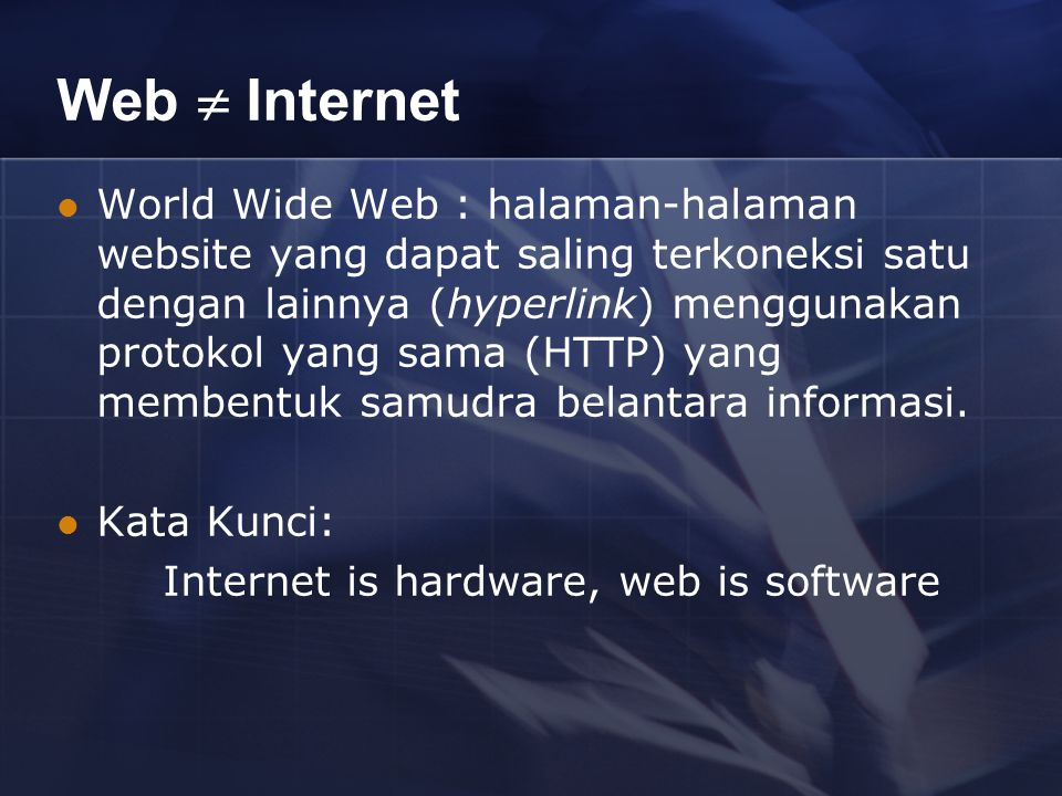 Web  Internet World Wide Web : halaman-halaman website yang dapat saling terkoneksi satu dengan lainnya (hyperlink) menggunakan protokol yang sama (HTTP) yang membentuk samudra belantara informasi.