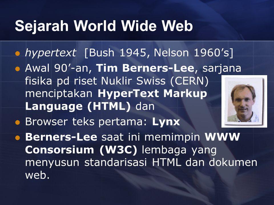 Sejarah World Wide Web hypertext [Bush 1945, Nelson 1960's] Awal 90'-an, Tim Berners-Lee, sarjana fisika pd riset Nuklir Swiss (CERN) menciptakan HyperText Markup Language (HTML) dan Browser teks pertama: Lynx Berners-Lee saat ini memimpin WWW Consorsium (W3C) lembaga yang menyusun standarisasi HTML dan dokumen web.