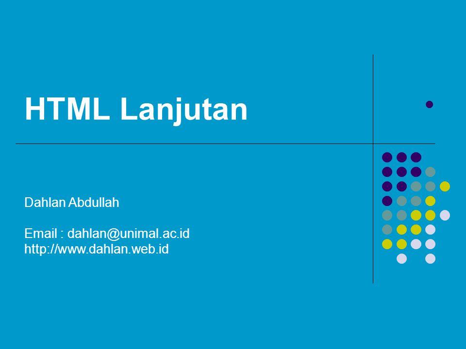 HTML Lanjutan Dahlan Abdullah Email : dahlan@unimal.ac.id http://www.dahlan.web.id