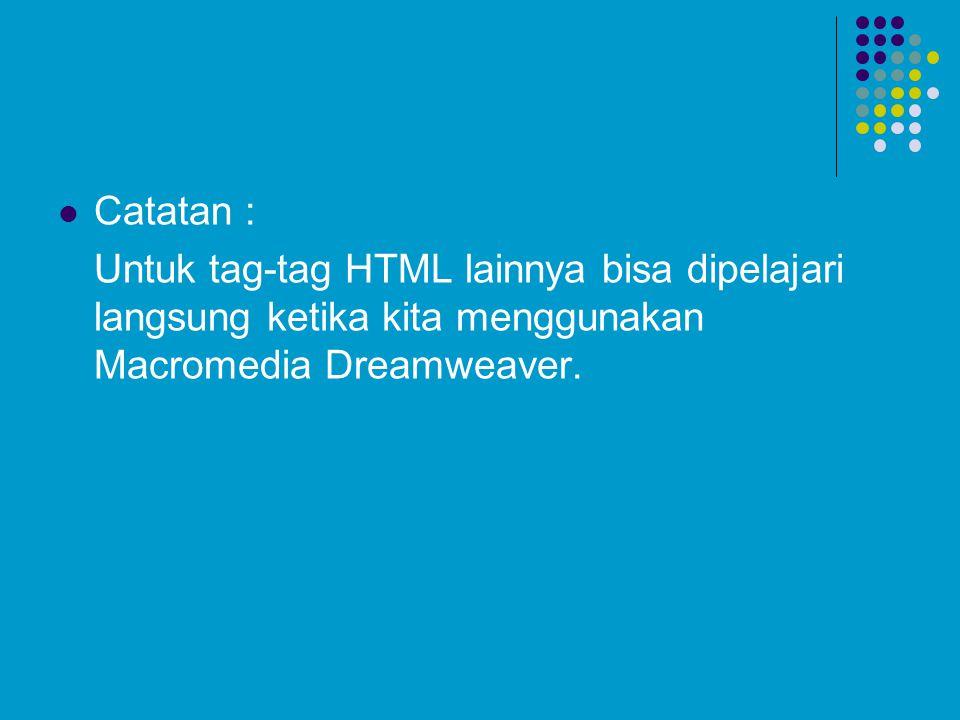 Catatan : Untuk tag-tag HTML lainnya bisa dipelajari langsung ketika kita menggunakan Macromedia Dreamweaver.