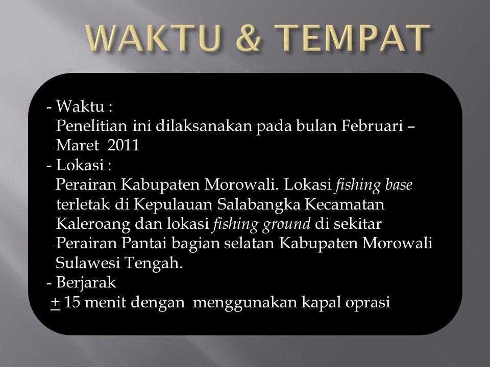 - Waktu : Penelitian ini dilaksanakan pada bulan Februari – Maret 2011 - Lokasi : Perairan Kabupaten Morowali. Lokasi fishing base terletak di Kepulau