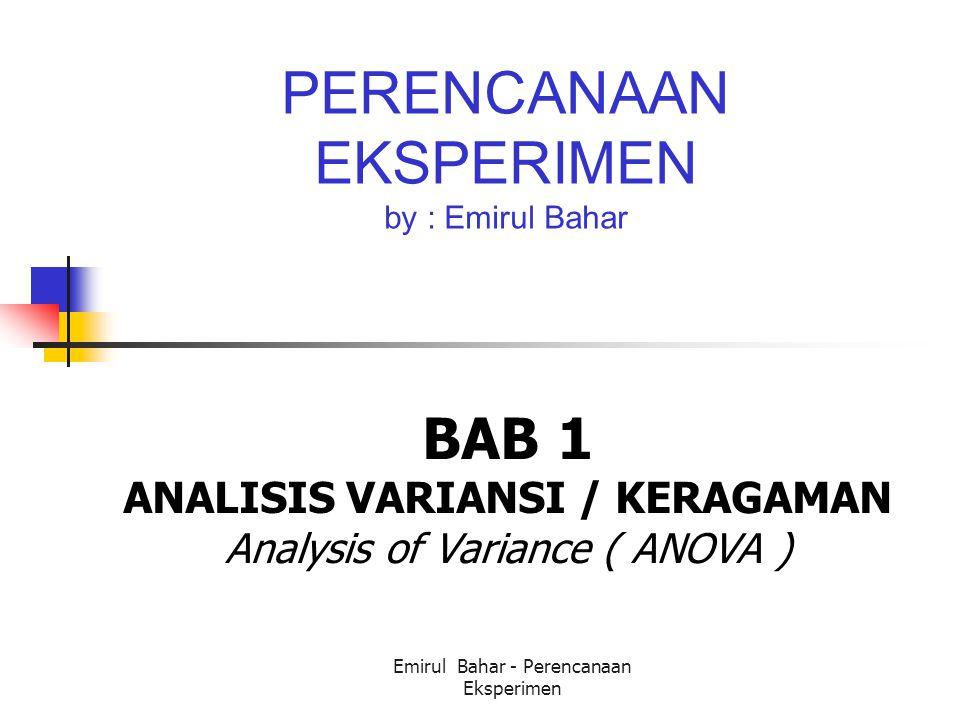 Emirul Bahar - Perencanaan Eksperimen PERENCANAAN EKSPERIMEN by : Emirul Bahar BAB 1 ANALISIS VARIANSI / KERAGAMAN Analysis of Variance ( ANOVA )