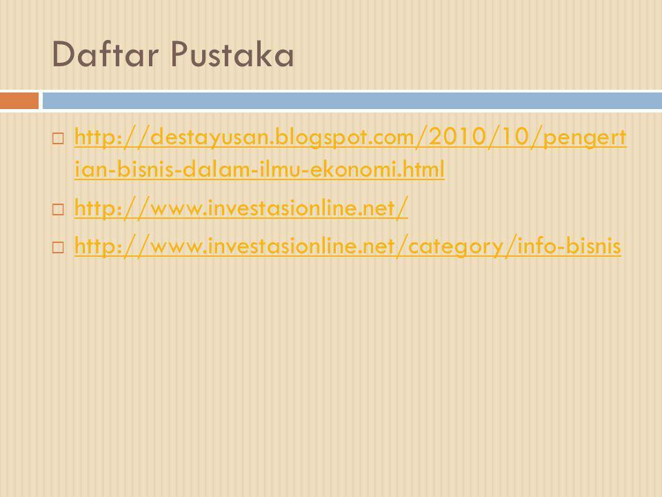 Daftar Pustaka  http://destayusan.blogspot.com/2010/10/pengert ian-bisnis-dalam-ilmu-ekonomi.html http://destayusan.blogspot.com/2010/10/pengert ian-bisnis-dalam-ilmu-ekonomi.html  http://www.investasionline.net/ http://www.investasionline.net/  http://www.investasionline.net/category/info-bisnis http://www.investasionline.net/category/info-bisnis