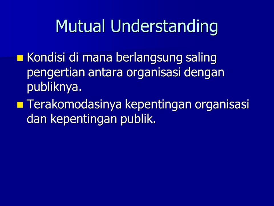 Mutual Understanding Kondisi di mana berlangsung saling pengertian antara organisasi dengan publiknya. Kondisi di mana berlangsung saling pengertian a