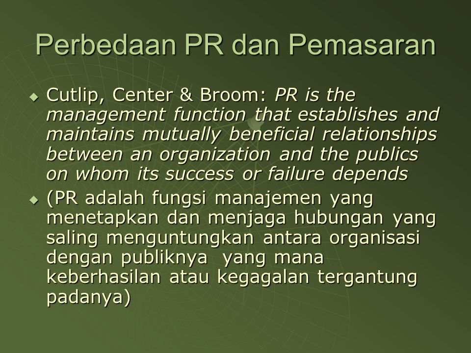 Marketing/Pemasaran  Management function that identifies human needs and wants, offer products and services to satisfy those demands, and causes transactions that deliver products and services in exchange for something of value to the provider (Cutlip, Center & Broom:1999)  Pemasaran adalah fungsi manajemen yang mengidentifikasi keinginan dan kebutuhan manusia, menawarkan produk dan jasa untuk memuaskan permintaan, dan menyebabkan transaksi yang mengantarkan produk dan jasa tersebut dalam pertukaran nilai bagi penyedianya.