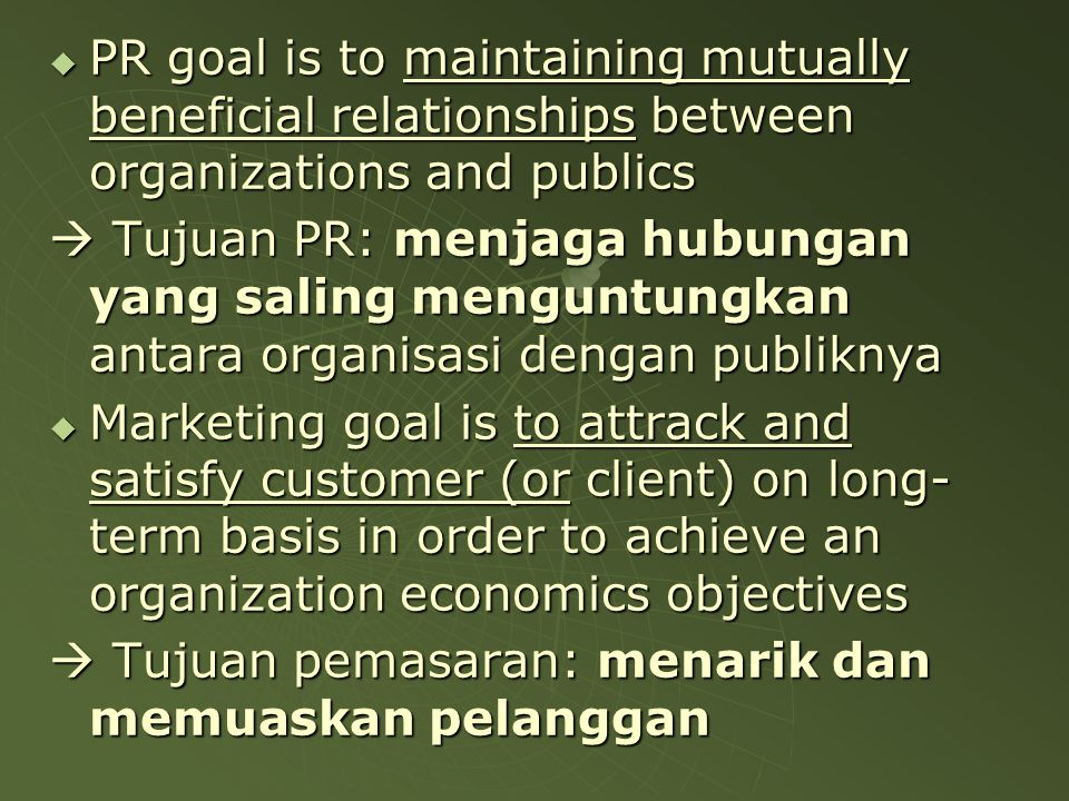  PR goal is to maintaining mutually beneficial relationships between organizations and publics  Tujuan PR: menjaga hubungan yang saling menguntungka