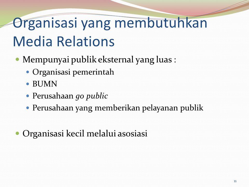 Organisasi yang membutuhkan Media Relations Mempunyai publik eksternal yang luas : Organisasi pemerintah BUMN Perusahaan go public Perusahaan yang mem