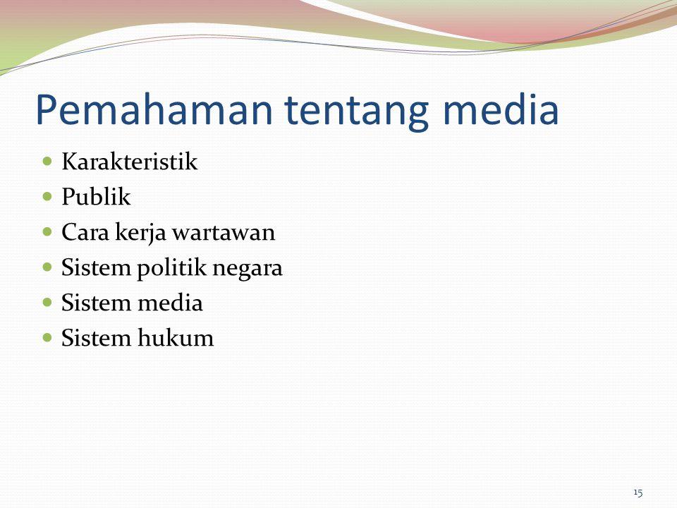 Pemahaman tentang media Karakteristik Publik Cara kerja wartawan Sistem politik negara Sistem media Sistem hukum 15