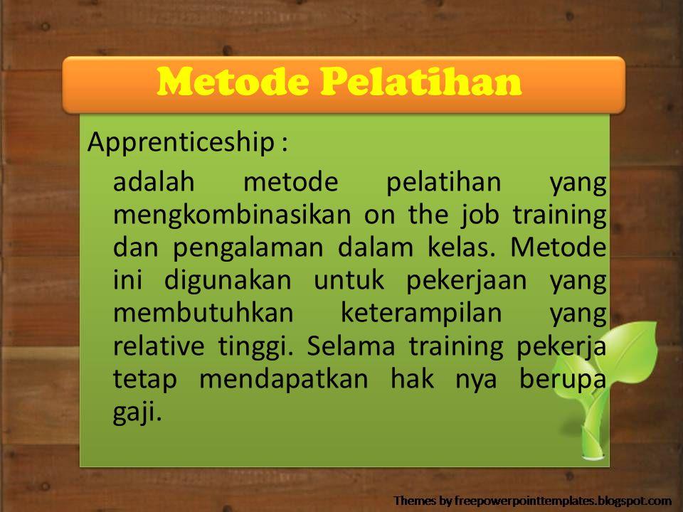 Metode Pelatihan Apprenticeship : adalah metode pelatihan yang mengkombinasikan on the job training dan pengalaman dalam kelas. Metode ini digunakan u