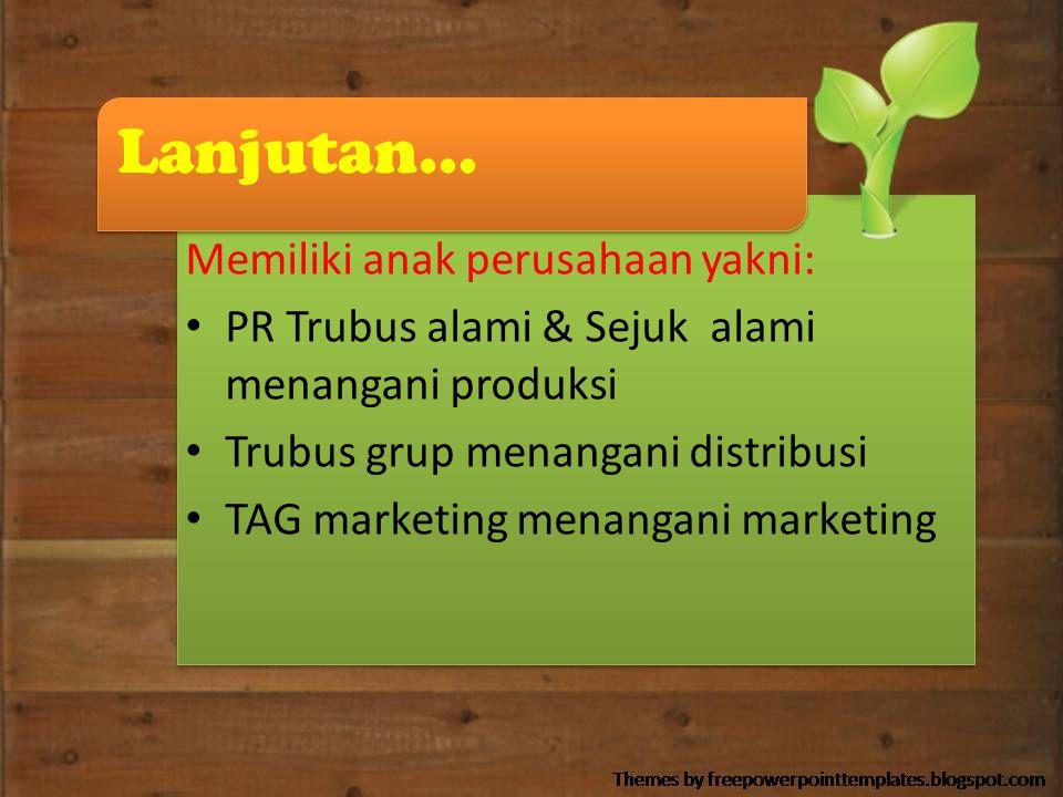 Lanjutan... Memiliki anak perusahaan yakni: PR Trubus alami & Sejuk alami menangani produksi Trubus grup menangani distribusi TAG marketing menangani