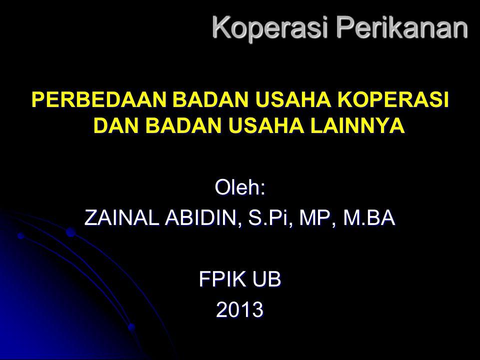 Koperasi Perikanan PERBEDAAN BADAN USAHA KOPERASI DAN BADAN USAHA LAINNYA Oleh: ZAINAL ABIDIN, S.Pi, MP, M.BA FPIK UB 2013