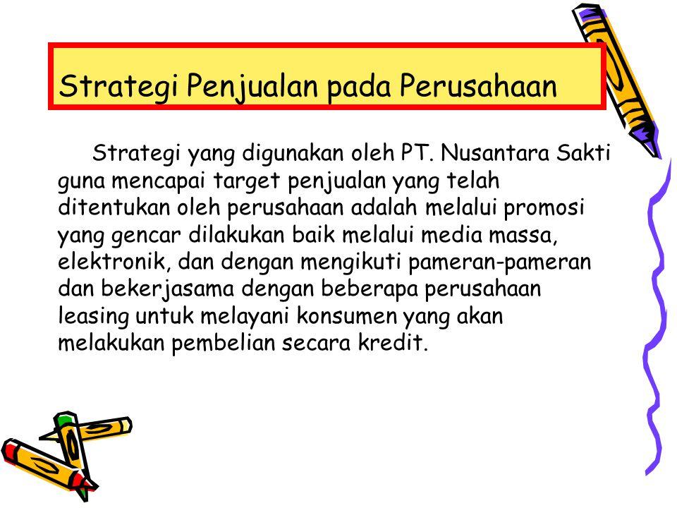 Strategi Penjualan pada Perusahaan Strategi yang digunakan oleh PT. Nusantara Sakti guna mencapai target penjualan yang telah ditentukan oleh perusaha