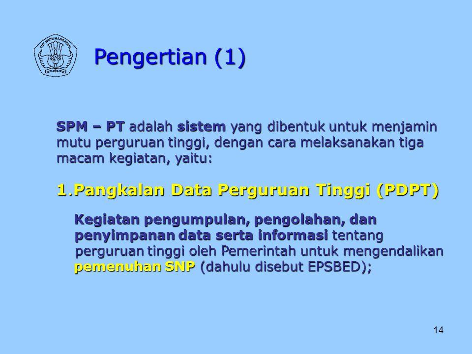 14 Pengertian (1) SPM – PT adalah sistem yang dibentuk untuk menjamin mutu perguruan tinggi, dengan cara melaksanakan tiga macam kegiatan, yaitu: 1.Pa