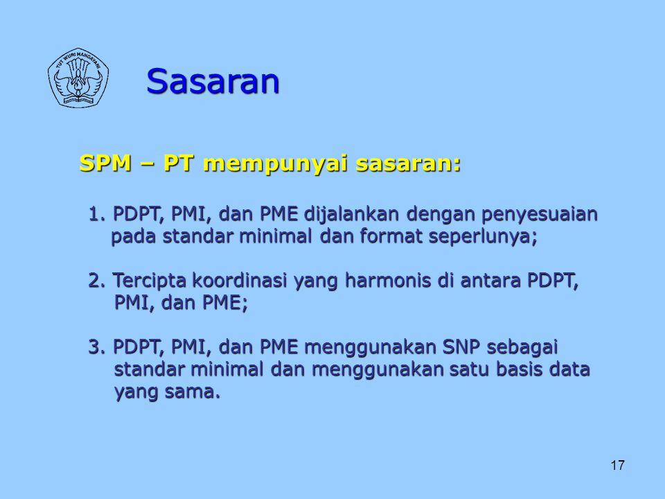 17 Sasaran SPM – PT mempunyai sasaran: 1. PDPT, PMI, dan PME dijalankan dengan penyesuaian pada standar minimal dan format seperlunya; pada standar mi