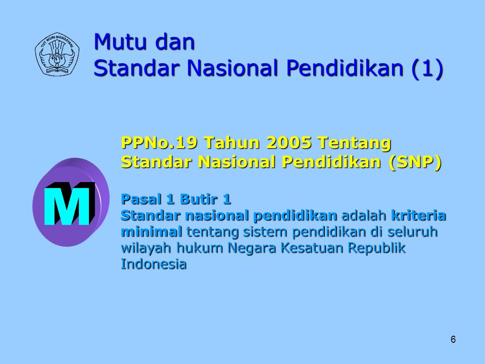 6 Mutu dan Standar Nasional Pendidikan (1) PPNo.19 Tahun 2005 Tentang Standar Nasional Pendidikan (SNP) Pasal 1 Butir 1 Standar nasional pendidikan ad