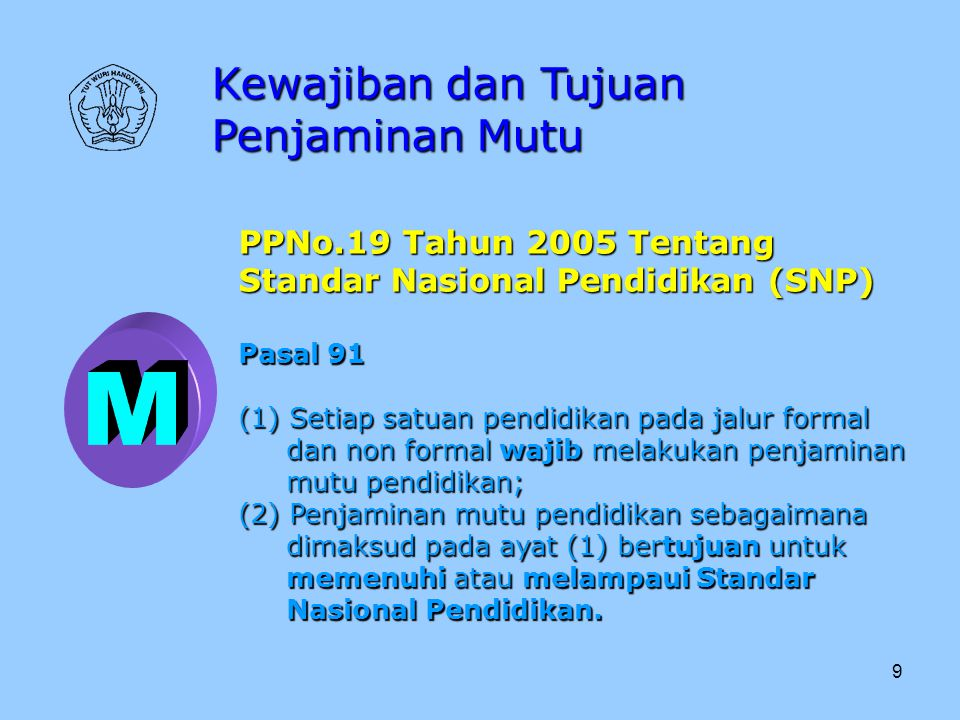 9 Kewajiban dan Tujuan Penjaminan Mutu PPNo.19 Tahun 2005 Tentang Standar Nasional Pendidikan (SNP) Pasal 91 (1) Setiap satuan pendidikan pada jalur f